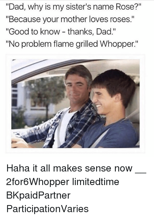 """whopper: """"Dad, why is my sister's name Rose?""""  """"Because your mother loves roses.""""  """"Good to know - thanks, Dad.""""  """"No problem flame grilled Whopper"""" Haha it all makes sense now __ 2for6Whopper limitedtime BKpaidPartner ParticipationVaries"""