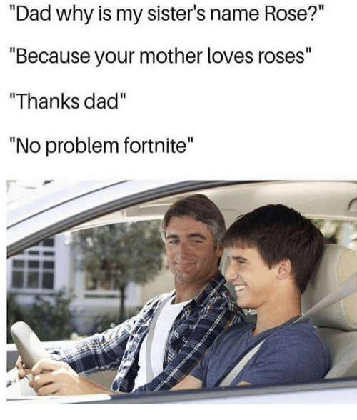 "Dad, Memes, and Rose: ""Dad why is my sister's name Rose?""  ""Because your mother loves roses""  ""Thanks dad""  ""No problem fortnite"""