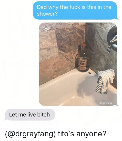Bitch, Dad, and Shower: Dad why the fuck is this in the  shower?  itos  drgrayfang  Let me live bitch (@drgrayfang) tito's anyone?