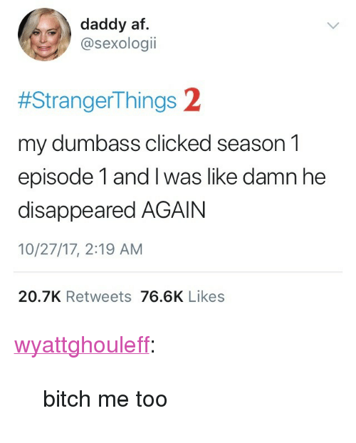 "Af, Target, and Tumblr: daddy af  @sexologii  #StrangerThings 2  my dumbass clicked season 1  episode 1 and I was like damn he  disappeared AGAIN  10/27/17, 2:19 AM  20.7K Retweets 76.6K Likes <p><a href=""https://wyattghouleff.tumblr.com/post/166895650596/bitch-me-too"" class=""tumblr_blog"" target=""_blank"">wyattghouleff</a>:</p>  <blockquote><p>bitch me too</p></blockquote>"