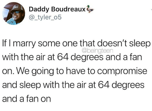 Sleep, Air, and One: Daddy Boudreaux  @_tyler_o5  If l marry some one that doesn't sleep  with the air at 64 degrees and a fan  on. We going to have to compromise  and sleep with the air at 64 degrees  and a fan on  @beingteen