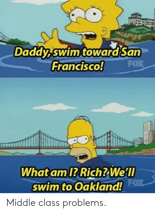 What Am: Daddy swim towardSan  FOX  Francisco!  What am 1? Rich? Well  swim to Oakland! FX Middle class problems.