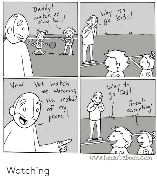 Play Ball: Daddy!  Watch us  Way to  go kids!  play ball!  M  Now You watch  mie Watching  You instead  of my  phone !  to  Way  Jo 'Dad!  Great  Parenting!  www.lunarbaboon.com Watching