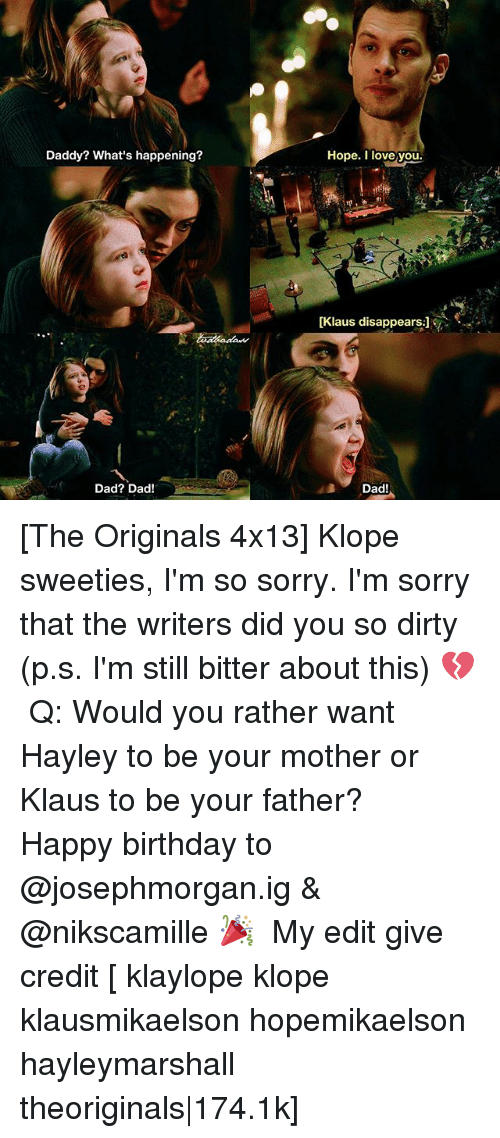 the originals: Daddy? What's happening?  Hope. I love you.  ft  (Klaus disappears:]  Dad? Dad!  Dad! [The Originals 4x13] Klope sweeties, I'm so sorry. I'm sorry that the writers did you so dirty (p.s. I'm still bitter about this) 💔 ⠀ Q: Would you rather want Hayley to be your mother or Klaus to be your father? ⠀ Happy birthday to @josephmorgan.ig & @nikscamille 🎉 ⠀ My edit give credit [ klaylope klope klausmikaelson hopemikaelson hayleymarshall theoriginals|174.1k]