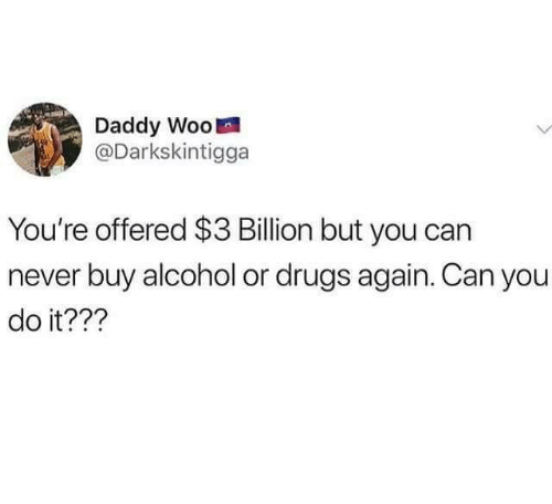 Drugs, Funny, and Alcohol: Daddy Woo  0O  Darkskintigga  You're offered $3 Billion but you can  never buy alcohol or drugs again. Can you  do it???