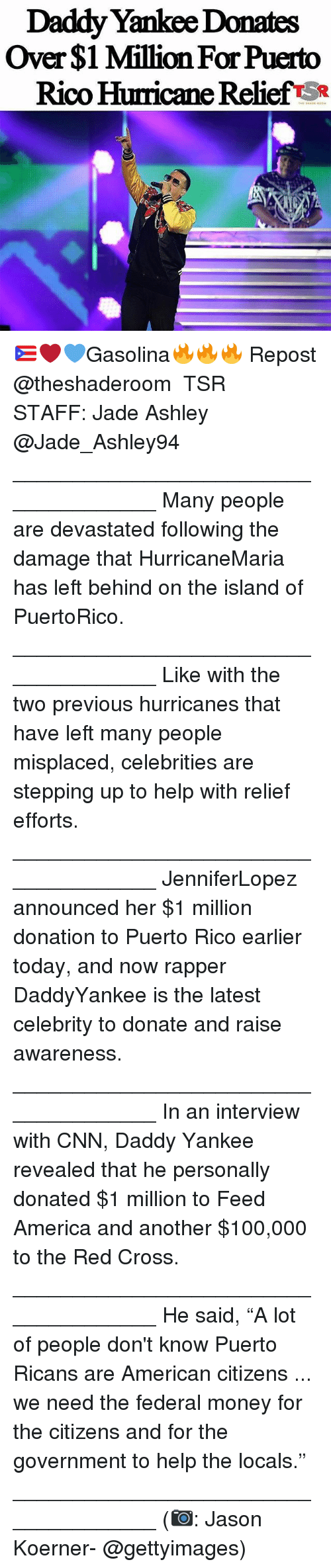 """Daddy Yankee: Daddy Yankee Donates  Over $1 Million For Puerto  Rico Hurricane Relief SR 🇵🇷❤💙Gasolina🔥🔥🔥 Repost @theshaderoom ・・・ TSR STAFF: Jade Ashley @Jade_Ashley94 _____________________________________ Many people are devastated following the damage that HurricaneMaria has left behind on the island of PuertoRico. _____________________________________ Like with the two previous hurricanes that have left many people misplaced, celebrities are stepping up to help with relief efforts. _____________________________________ JenniferLopez announced her $1 million donation to Puerto Rico earlier today, and now rapper DaddyYankee is the latest celebrity to donate and raise awareness. _____________________________________ In an interview with CNN, Daddy Yankee revealed that he personally donated $1 million to Feed America and another $100,000 to the Red Cross. _____________________________________ He said, """"A lot of people don't know Puerto Ricans are American citizens ... we need the federal money for the citizens and for the government to help the locals."""" _____________________________________ (📷: Jason Koerner- @gettyimages)"""