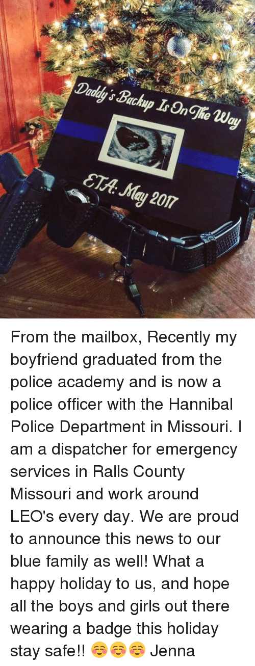 mailboxes: Daddy's Backup Is Onghe way  ETA: Mau 207 From the mailbox, Recently my boyfriend graduated from the police academy and is now a police officer with the Hannibal Police Department in Missouri. I am a dispatcher for emergency services in Ralls County Missouri and work around LEO's every day. We are proud to announce this news to our blue family as well! What a happy holiday to us, and hope all the boys and girls out there wearing a badge this holiday stay safe!! ☺️☺️☺️ Jenna