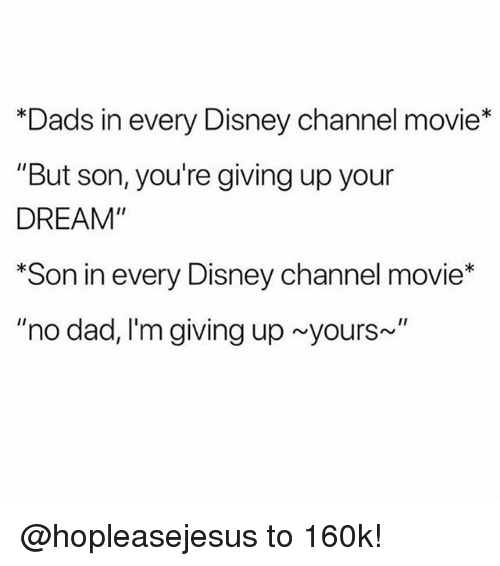 "Dad, Disney, and Disney Channel: *Dads in every Disney channel movie*  ""But son, you're giving up your  DREAM""  *Son in every Disney channel movie*  ""no dad, I'm giving up yours~ @hopleasejesus to 160k!"