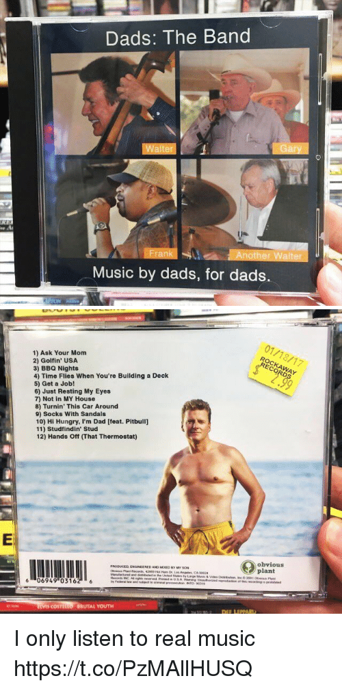 Dad, Hungry, and Music: Dads: The Band  Walt  Another Walter  Music by dads, for dads.   1) Ask Your Mom  2) Golf in' USA  3) BBQ Nights  4) Time Flies When You're Building a Deck  5) Get a Job!  6) Just Resting My Eyes  7) Not in MY House  8) Turnin' This Car Around  9) Socks With Sandals  10) Hi Hungry, I'm Dad [feat. Pitbull]  11) Studfindin' Stud  12) Hands ff mhat Thermostat)  PRODUCED ENGINEERED ANO MooED My soN  os Angeles CA 90024  and  Records INC Asnghts reserved  6 06949 (0316  COSTtu  BRUTAL YOUTH  01/18/17  obvious  plant  otmis recording is I only listen to real music https://t.co/PzMAllHUSQ
