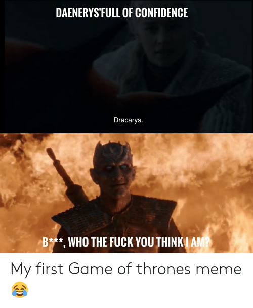 game of thrones meme: DAENERYS'FULL OF CONFIDENCE  Dracarys.  Bt**, WHO THE FUCK YOU THINK I AM? My first Game of thrones meme😂