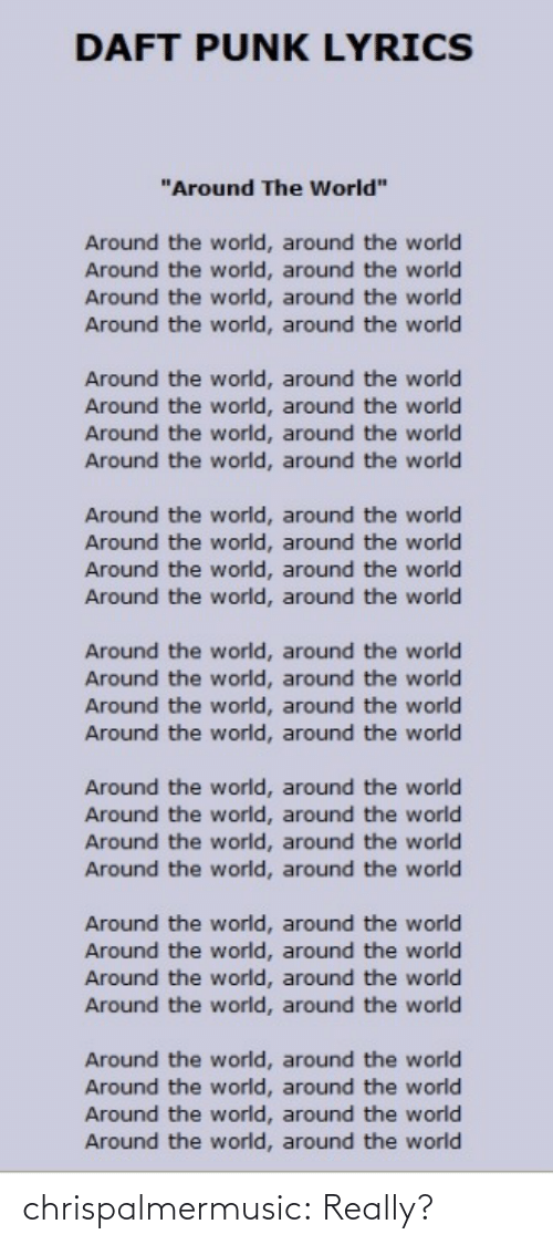 "Lyrics: DAFT PUNK LYRICS  ""Around The World""  Around the world, around the world  Around the world, around the world  Around the world, around the world  Around the world, around the world  Around the world, around the world  Around the world, around the world  Around the world, around the world  Around the world, around the world  Around the world, around the world  Around the world, around the world  Around the world, around the world  Around the world, around the world  Around the world, around the world  Around the world, around the world  Around the world, around the world  Around the world, around the world  Around the world, around the world  Around the world, around the world  Around the world, around the world  Around the world, around the world  Around the world, around the world  Around the world, around the world  Around the world, around the world  Around the world, around the world  Around the world, around the world  Around the world, around the world  Around the world, around the world  Around the world, around the world chrispalmermusic: Really?"