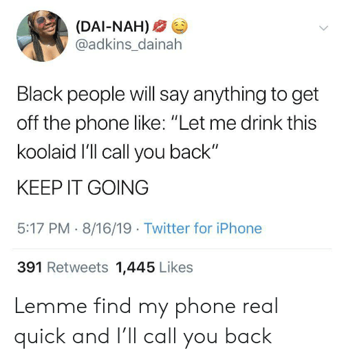 "Find My: (DAI-NAH)  @adkins_dainah  Black people will say anything to get  off the phone like: ""Let me drink this  koolaid I'll call you back""  KEEP IT GOING  5:17 PM 8/16/19 Twitter for iPhone  391 Retweets 1,445 Likes Lemme find my phone real quick and I'll call you back"