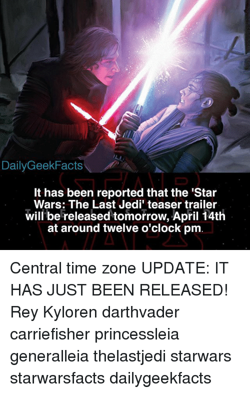 time zones: Daily Geek Facts  It has been reported that the 'Star  Wars: The Last Jedi' teaser trailer  will be released tomorrow, April 14th  at around twelve o'clock pm Central time zone UPDATE: IT HAS JUST BEEN RELEASED! Rey Kyloren darthvader carriefisher princessleia generalleia thelastjedi starwars starwarsfacts dailygeekfacts