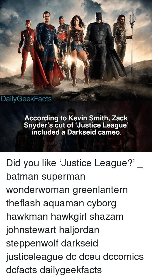 Batman, Memes, and Shazam: Daily GeekFacts  According to Kevin Smith, Zack  Snyder's cut of 'Justice League'  included a Darkseid cameo Did you like 'Justice League?' _ batman superman wonderwoman greenlantern theflash aquaman cyborg hawkman hawkgirl shazam johnstewart haljordan steppenwolf darkseid justiceleague dc dceu dccomics dcfacts dailygeekfacts