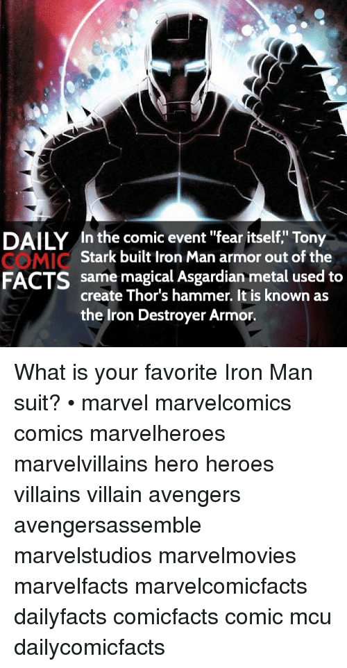 """Asgardian: DAILY In the comic event """"fear itself,"""" Tony  Stark built Iron Man armor out of the  same magical Asgardian metal used to  FACTS  create Thor's hammer. It is known as  the Iron Destroyer Armor. What is your favorite Iron Man suit? • marvel marvelcomics comics marvelheroes marvelvillains hero heroes villains villain avengers avengersassemble marvelstudios marvelmovies marvelfacts marvelcomicfacts dailyfacts comicfacts comic mcu dailycomicfacts"""