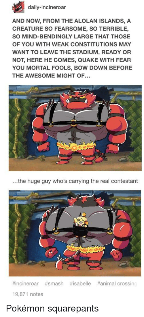 Pokemon, Ready or Not, and Smashing: daily-incineroar  AND NOW, FROM THE ALOLAN ISLANDS, A  CREATURE SO FEARSOME, SO TERRIBLE,  SO MIND-BENDINGLY LARGE THAT THOSE  OF YOU WITH WEAK CONSTITUTIONS MAY  WANT TO LEAVE THE STADIUM, READY OR  NOT, HERE HE COMES, QUAKE WITH FEAR  YOU MORTAL FOOLS, BOW DOWN BEFORE  THE AWESOME MIGHT OF.  ...the huge guy who's carrying the real contestant  #incinerar #smash #isabelle #animal crossin  19,871 notes