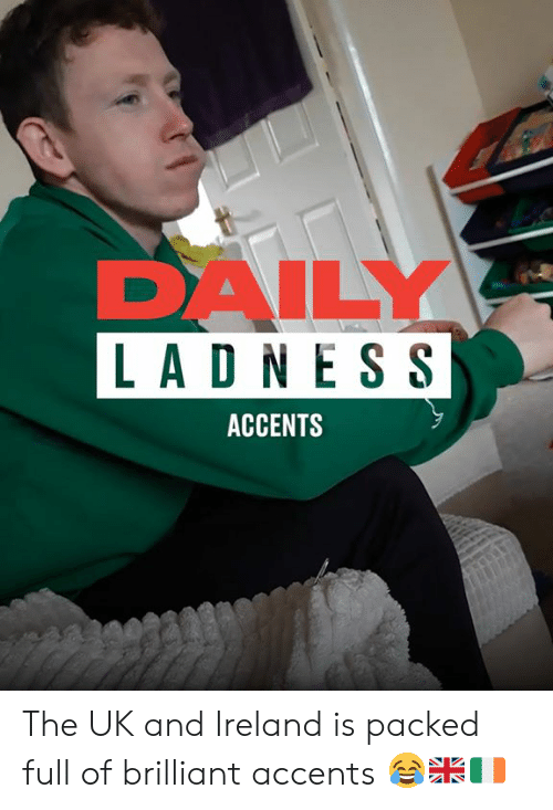 ess: DAILY  LAD N ESS  ACCENTS The UK and Ireland is packed full of brilliant accents 😂🇬🇧🇮🇪