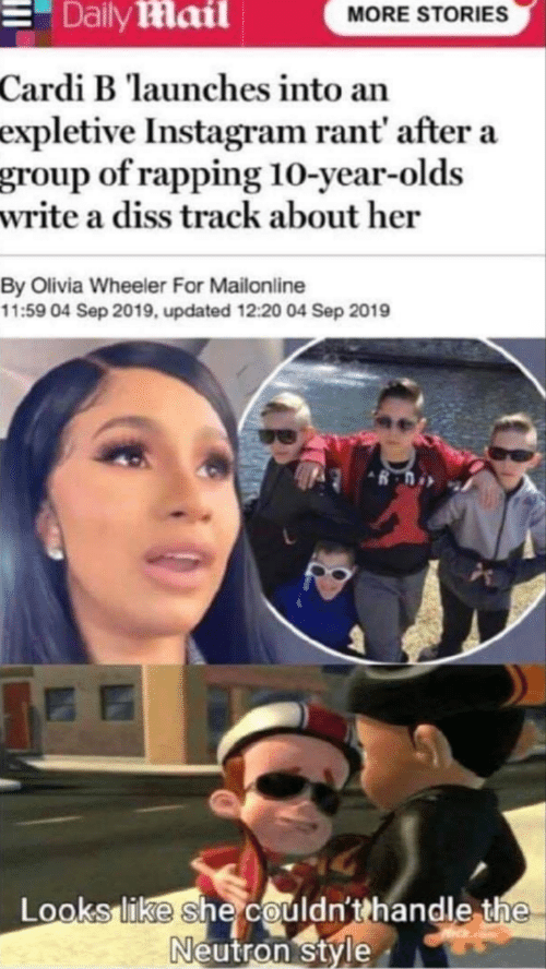 olivia: Daily Mail  MORE STORIES  Cardi B launches into an  expletive Instagram rant' after a  group of rapping 10-year-olds  write a diss track about her  By Olivia Wheeler For Mailonline  11:59 04 Sep 2019, updated 12:20 04 Sep 2019  Looks like she couldn'thandle the  Neutron style