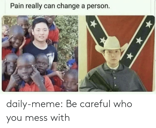 Be Careful: daily-meme:  Be careful who you mess with