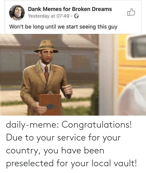 Due To: daily-meme:  Congratulations! Due to your service for your country, you have been preselected for your local vault!
