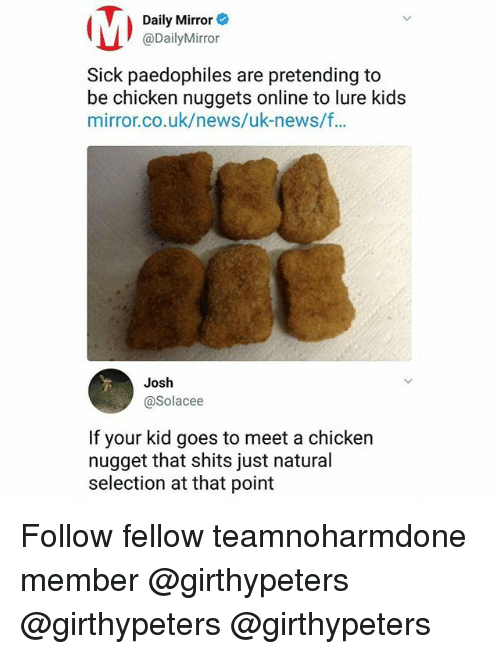 Memes, News, and Chicken: Daily Mirror  @DailyMirror  Sick paedophiles are pretending to  be chicken nuggets online to lure kids  mirror.co.uk/news/uk-news/f..  Josh  @Solacee  If your kid goes to meet a chicken  nugget that shits just natural  selection at that point Follow fellow teamnoharmdone member @girthypeters @girthypeters @girthypeters
