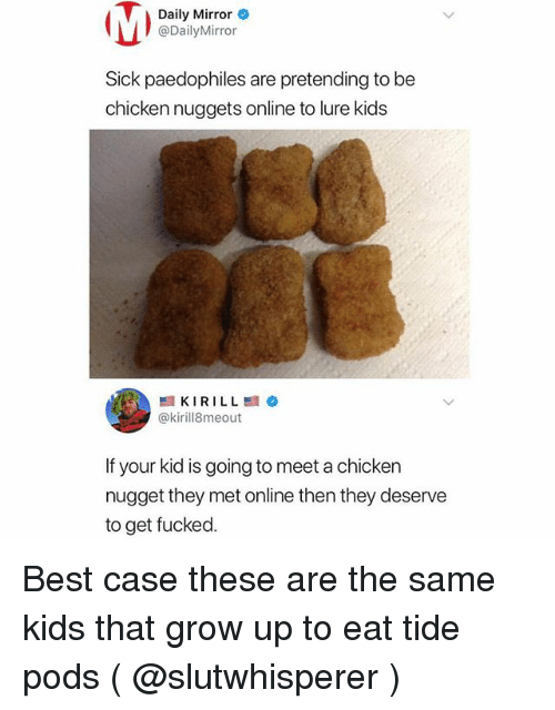 chicken nugget: Daily Mirror  @DailyMirror  Sick paedophiles are pretending to be  chicken nuggets online to lure kids  @kirill8meout  If your kid is going to meet a chicken  nugget they met online then they deserve  to get fucked. Best case these are the same kids that grow up to eat tide pods ( @slutwhisperer )