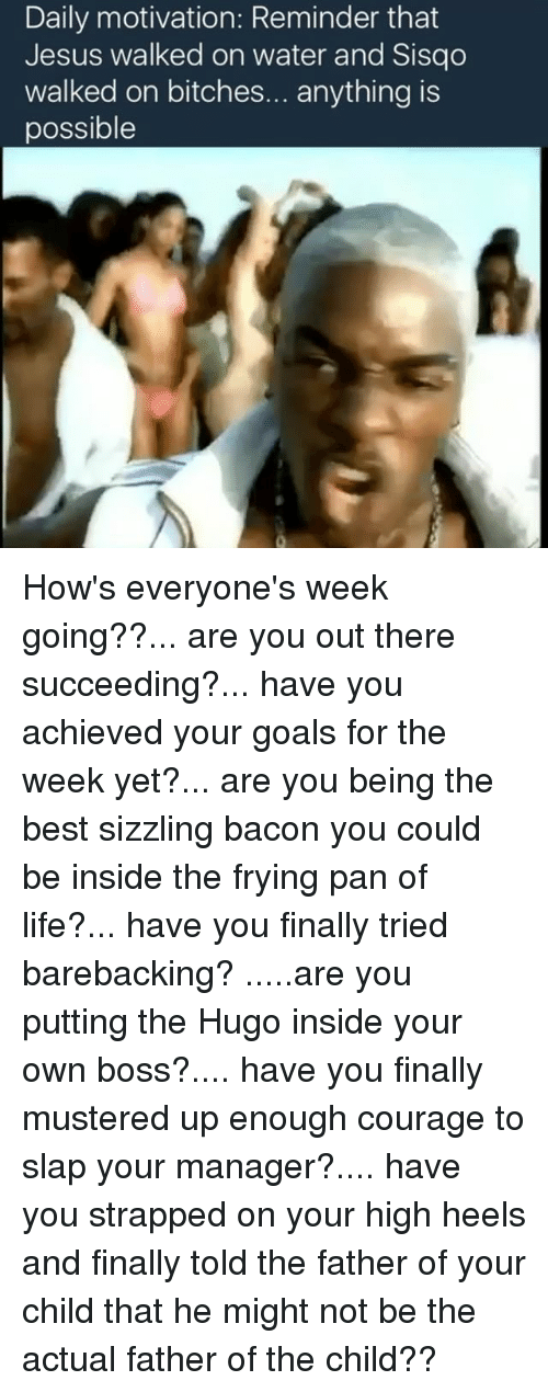 insideous: Daily motivation: Reminder that  Jesus walked on water and Sisqo  walked on bitches  anything is  possible How's everyone's week going??... are you out there succeeding?... have you achieved your goals for the week yet?... are you being the best sizzling bacon you could be inside the frying pan of life?... have you finally tried barebacking? .....are you putting the Hugo inside your own boss?.... have you finally mustered up enough courage to slap your manager?.... have you strapped on your high heels and finally told the father of your child that he might not be the actual father of the child??
