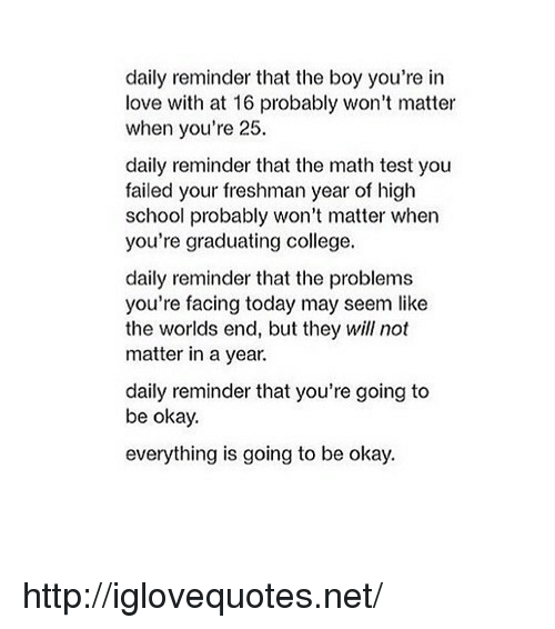 College, Love, and School: daily reminder that the boy you're in  love with at 16 probably won't matter  when you're 25  daily reminder that the math test you  failed your freshman year of high  school probably won't matter when  you're graduating college.  daily reminder that the problems  you're facing today may seem like  the worlds end, but they will not  matter in a year.  daily reminder that you're going to  be okay.  everything is going to be okay. http://iglovequotes.net/
