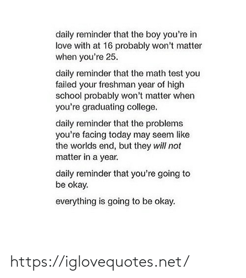 Seem: daily reminder that the boy you're in  love with at 16 probably won't matter  when you're 25.  daily reminder that the math test you  failed your freshman year of high  school probably won't matter when  you're graduating college.  daily reminder that the problems  you're facing today may seem like  the worlds end, but they will not  matter in a year.  daily reminder that you're going to  be okay.  everything is going to be okay. https://iglovequotes.net/