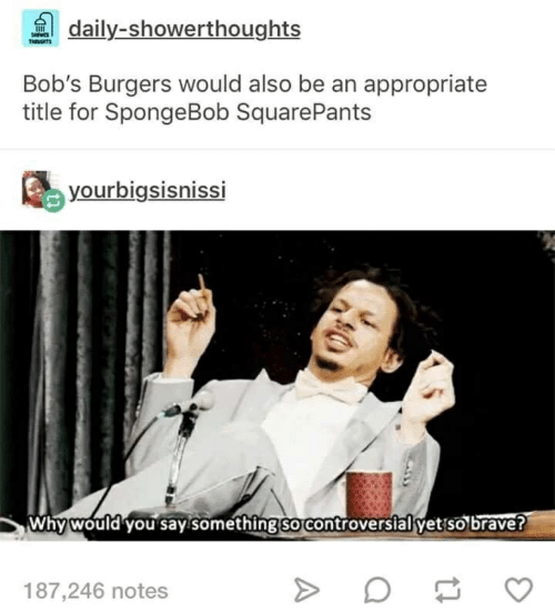 SpongeBob, Brave, and Spongebob Squarepants: daily-showerthoughts  Bob's Burgers would also be an appropriate  title for SpongeBob SquarePants  yourbigsishisSI  Why would you say something sorcontroversial yet so brave?  187,246 notes