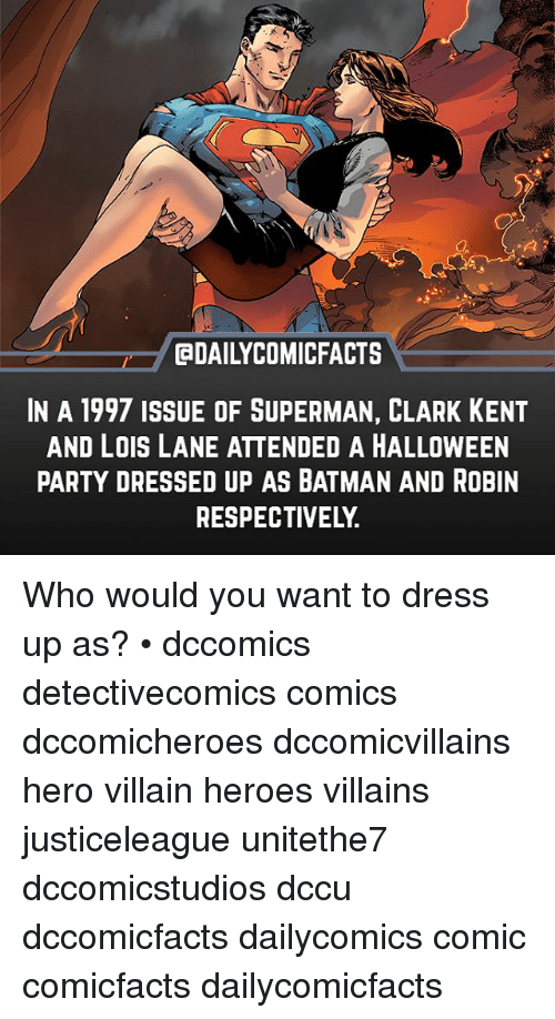 Clark Kent: DAILYCOMICFACTS  IN A 1997 ISSUE OF SUPERMAN, CLARK KENT  AND LOIS LANE ATTENDED A HALLOWEEN  PARTY DRESSED UP AS BATMAN AND ROBIN  RESPECTIVELY. Who would you want to dress up as? • dccomics detectivecomics comics dccomicheroes dccomicvillains hero villain heroes villains justiceleague unitethe7 dccomicstudios dccu dccomicfacts dailycomics comic comicfacts dailycomicfacts