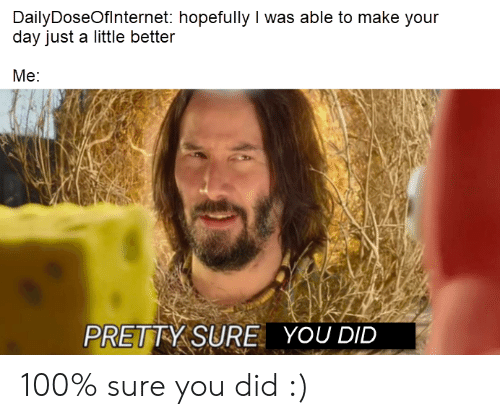 You Did: DailyDoseOfInternet: hopefully I was able to make your  day just a little better  Me:  PRETTY SURE  YOU DID 100% sure you did :)
