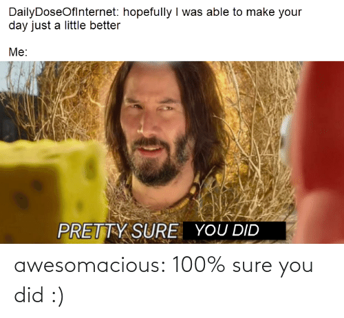 Make Your: DailyDoseOflnternet: hopefully I was able to make your  day just a little better  Me:  PRETTY SURE  YOU DID awesomacious:  100% sure you did :)