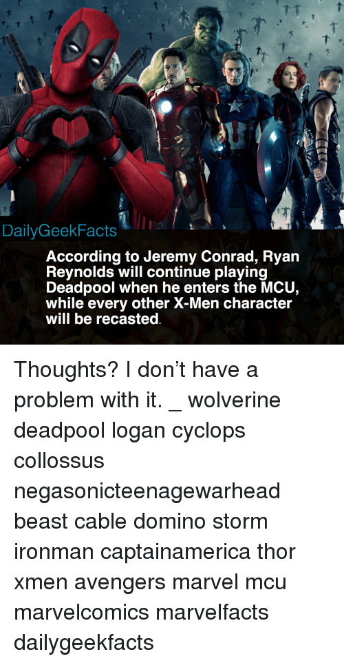 xmen: DailyGeekFacts  According to Jeremy Conrad, Ryan  Revnolds will continue plaving  Deadpool when he enters the MCU,  while every other X-Men character  will be recasted Thoughts? I don't have a problem with it. _ wolverine deadpool logan cyclops collossus negasonicteenagewarhead beast cable domino storm ironman captainamerica thor xmen avengers marvel mcu marvelcomics marvelfacts dailygeekfacts
