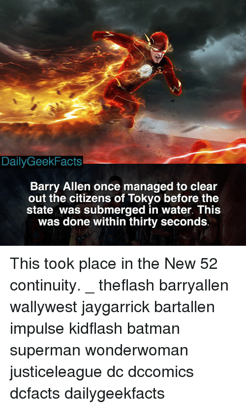 Batman, Memes, and Superman: DailyGeekFacts  Barry Allen once managed to clear  out the citizens of Tokyo before the  state was submerged in water. This  was done within thirty seconds This took place in the New 52 continuity. _ theflash barryallen wallywest jaygarrick bartallen impulse kidflash batman superman wonderwoman justiceleague dc dccomics dcfacts dailygeekfacts
