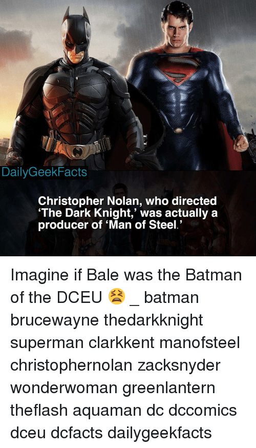 dark knight: DailyGeekFacts  Christopher Nolan, who directed  'The Dark Knight,' was actually a  producer of 'Man of Steel.' Imagine if Bale was the Batman of the DCEU 😫 _ batman brucewayne thedarkknight superman clarkkent manofsteel christophernolan zacksnyder wonderwoman greenlantern theflash aquaman dc dccomics dceu dcfacts dailygeekfacts