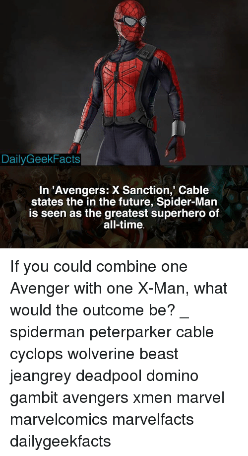 xmen: DailyGeekFacts  In 'Avengers: X Sanction, Cable  states the in the future, Spider-Man  is seen as the greatest superhero of  all-time If you could combine one Avenger with one X-Man, what would the outcome be? _ spiderman peterparker cable cyclops wolverine beast jeangrey deadpool domino gambit avengers xmen marvel marvelcomics marvelfacts dailygeekfacts