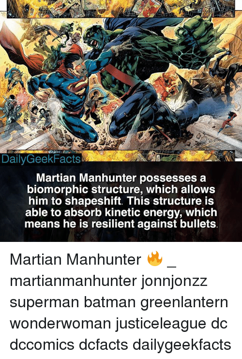 Batman, Energy, and Memes: DailyGeekFacts  Martian Manhunter possesses a  biomorphic structure, which allows  him to shapeshift. This structure is  able to absorb kinetic energy, whiclh  means he is resilient against bullets Martian Manhunter 🔥 _ martianmanhunter jonnjonzz superman batman greenlantern wonderwoman justiceleague dc dccomics dcfacts dailygeekfacts