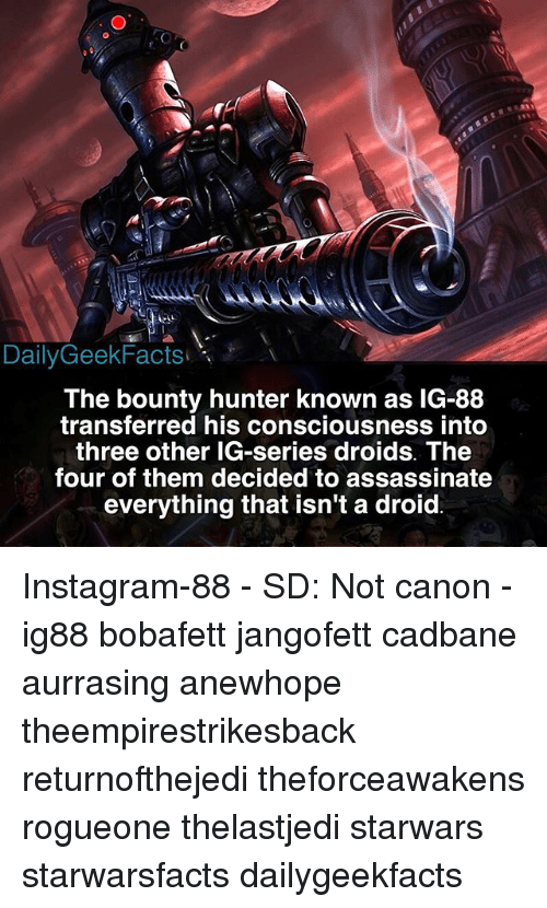 bounty hunter: DailyGeekFacts  The bounty hunter known as IG-88  transferred his consciousness into  three other IG-series droids. The  four of them decided to assassinate  everything that isn't a droid Instagram-88 - SD: Not canon - ig88 bobafett jangofett cadbane aurrasing anewhope theempirestrikesback returnofthejedi theforceawakens rogueone thelastjedi starwars starwarsfacts dailygeekfacts