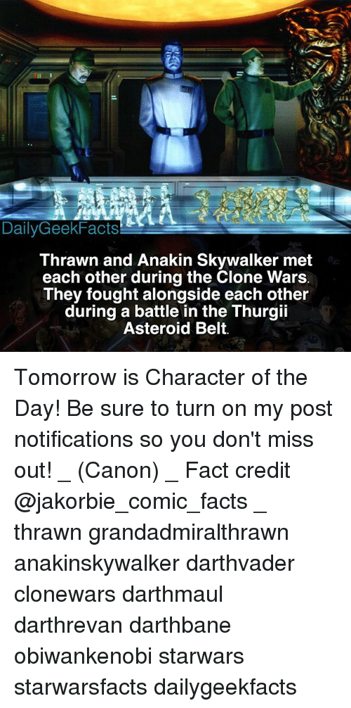 Anakin Skywalker: DailyGeekFacts  Thrawn and Anakin Skywalker met  each other during the Clone Wars  They fought alongside each other  during a battle in the Thurgii  Asteroid Belt. Tomorrow is Character of the Day! Be sure to turn on my post notifications so you don't miss out! _ (Canon) _ Fact credit @jakorbie_comic_facts _ thrawn grandadmiralthrawn anakinskywalker darthvader clonewars darthmaul darthrevan darthbane obiwankenobi starwars starwarsfacts dailygeekfacts