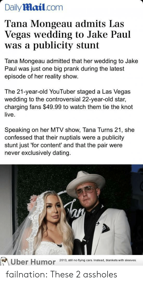 Cars, Dating, and Mtv: Dailymail.com  Tana Mongeau admits Las  Vegas wedding to Jake Paul  publicity stunt  was a  Tana Mongeau admitted that her wedding to Jake  Paul was just one big prank during the latest  episode of her reality show.  The 21-year-old YouTuber staged a Las Vegas  wedding to the controversial 22-year-old star,  charging fans $49.99 to watch them tie the knot  live  Speaking  confessed that their nuptials were a publicity  stunt just 'for content' and that the pair were  never exclusively dating  on her MTV show, Tana Turns 21, she  Uber Humor  2013, still no flying cars. Instead, blankets with sleeves. failnation:  These 2 assholes