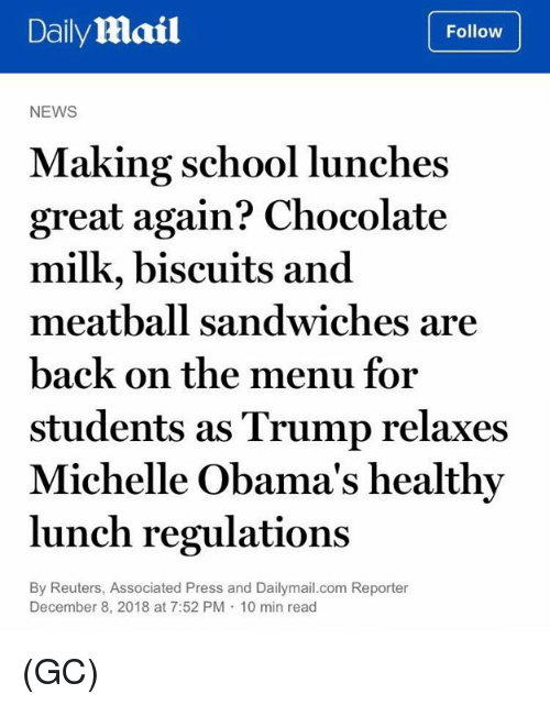 Memes, News, and School: DailyMail  Follow  NEWS  Making school lunches  great again? Chocolate  milk, biscuits and  meatball sandwiches are  back on the menu for  students as Trump relaxes  Michelle Obama's healthy  lunch regulations  By Reuters, Associated Press and Dailymail.com Reporter  December 8, 2018 at 7:52 PM 10 min read (GC)