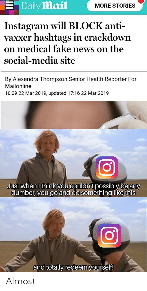 Anti Vaxxer: . Dailymail  MORE STORIES  Instagram will BLOCK anti-  vaxxer hashtags in crackdown  on medical fake news on the  social-media site  By Alexandra Thompson Senior Health Reporter For  Mailonline  10:09 22 Mar 2019, updated 17:16 22 Mar 2019  Just when I think you couldni't possibly be any  dumber, you go and do something like this  and totally redeem yourself! Almost