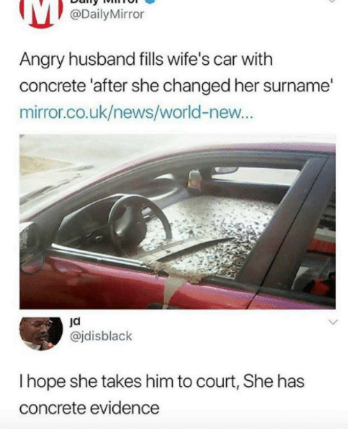 Uk News: @DailyMirror  Angry husband fills wife's car with  concrete 'after she changed her surname'  mirror.co.uk/news/world-new...  @jdisblack  I hope she takes him to court, She has  concrete evidence