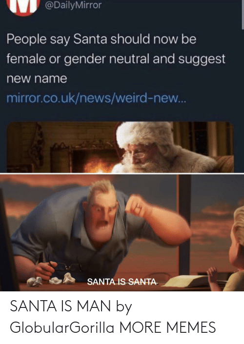 neutral: @DailyMirror  People say Santa should now be  female or gender neutral and suggest  new name  mirror.co.uk/news/weird-new...  SANTA IS SANTA- SANTA IS MAN by GlobularGorilla MORE MEMES