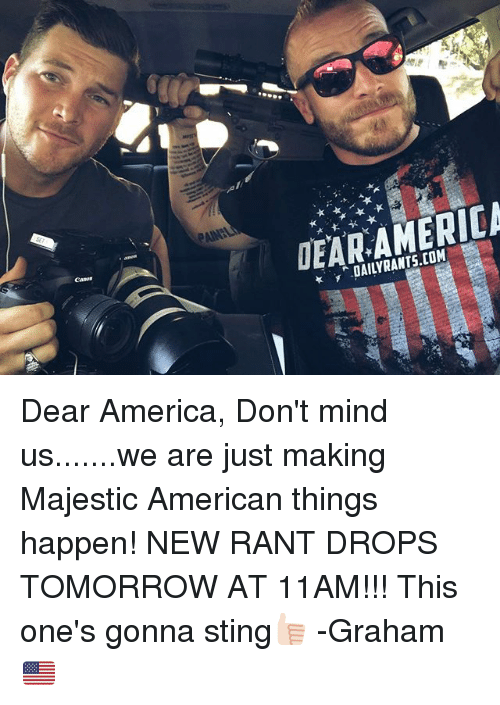 Stinged: DAILYRANTS.COM Dear America, Don't mind us.......we are just making Majestic American things happen! NEW RANT DROPS TOMORROW AT 11AM!!! This one's gonna sting👍🏻 -Graham🇺🇸