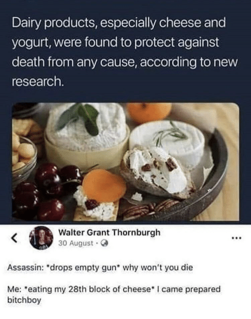 Death, I Came, and According: Dairy products, especially cheese and  yogurt, were found to protect against  death from any cause, according to new  research.  Walter Grant Thornburgh  30 August.  .00  Assassin: *drops empty gun why won't you die  Me: eating my 28th block of cheese I came prepared  bitchboy