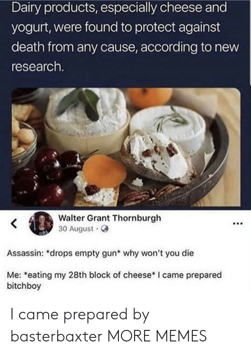 Dank, Memes, and Target: Dairy products, especially cheese and  yogurt, were found to protect against  death from any cause, according to new  research.  Walter Grant Thornburgh  30 August  Assassin: *drops empty gun* why won't you die  Me: *eating my 28th block of cheese* I came prepared  bitchboy  : I came prepared by basterbaxter MORE MEMES