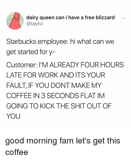 Late For Work: dairy queen can i have a free blizzard  @taylvr  Starbucks employee: hi what can we  get started fory-  Customer: I'M ALREADY FOUR HOURS  LATE FOR WORK AND ITS YOUR  FAULT, IF YOU DONT MAKE MY  COFFEE IN 3 SECONDS FLAT IM  GOING TO KICK THE SHIT OUT OF  YOU good morning fam let's get this coffee