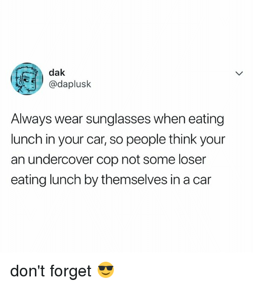 Sunglasses, Relatable, and Car: dak  @daplusk  Always wear sunglasses when eating  lunch in your car, so people think your  an undercover cop not some loser  eating lunch by themselves in a car don't forget 😎